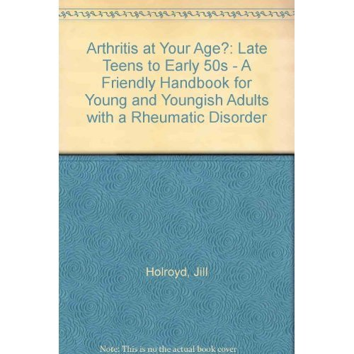 Arthritis at Your Age?: Late Teens to Early 50s - A Friendly Handbook for Young and Youngish Adults with a Rheumatic Disorder