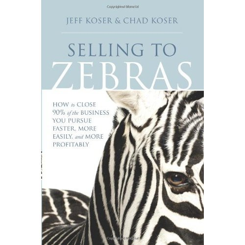 Selling to Zebras: How to Close 90% of the Business You Pursue Faster, More Easily, & More Profitably: How to Close 90 Per Cent of the Business Yo...