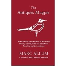 The Antiques Magpie: a Fascinating Compendium of Absorbing History, Stories, Facts and Anecdotes from the World of Antiques