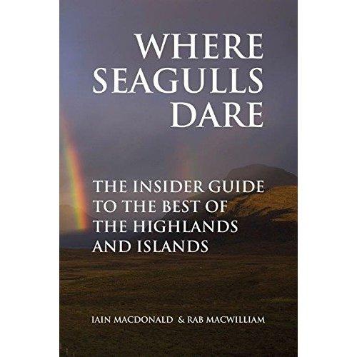 Where Seagulls Dare: The Insider Guide to the Best of the Highlands and Islands