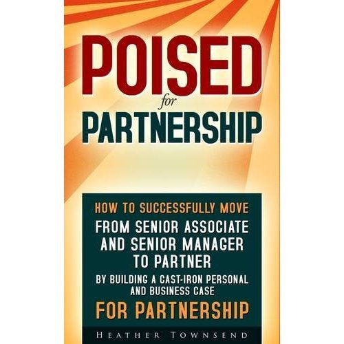 Poised for Partnership: From Senior Associate and Senior Manager to Partner by Building a Cast-Iron Business and Personal Case to Make Partner in ...