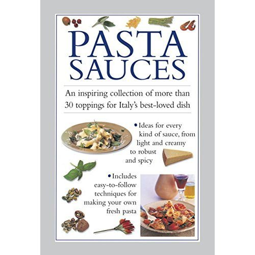 Pasta Sauces: An Inspiring Collection of More Than 30 Toppings for Italy's Best-Loved Dish