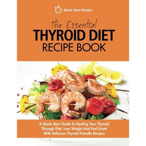 The Essential Thyroid Diet Recipe Book: A Quick Start Guide To Healing Your  Thyroid Through Diet  Lose Weight And Feel Great With Delicious Thyroid