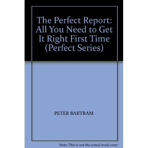 The Perfect Report: All You Need to Get it Right First Time (Perfect Series)